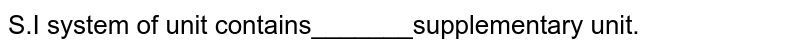 S.I system of unit contains_______supplementary unit.