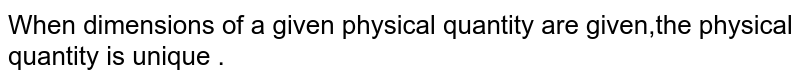 When  dimensions  of a given  physical  quantity  are given,the  physical  quantity  is unique .