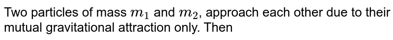 Two particles of mass `m_(1)` and `m_(2)`, approach each other due to their mutual gravitational attraction only. Then