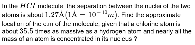 In the `HCI` molecule, the separation between the nuclei of the two atoms is about `1.27Å (1Å = 10^(-10)m)`. Find the approximate location of the c.m of the molecule, given that a chlorine atom is about `35.5` times as massive as a hydrogen atom and nearly all the mass of an atom is concentrated in its nucleus ?