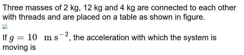 """Three masses of 2 kg, 12 kg and 4 kg are connected to each other with threads and are placed on a table as shown in figure. <br> <img src=""""https://d10lpgp6xz60nq.cloudfront.net/physics_images/TRG_PHY_MCQ_XI_C04_E04_007_Q01.png"""" width=""""80%""""> <br> If `g=10"""" m s""""^(-2)`, the acceleration with which the system is moving is"""