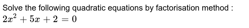 Solve the following quadratic equations by factorisation method :  <br> `2x^(2)+5x+2=0`