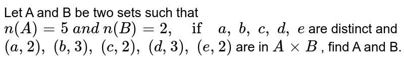 Let A and B be two sets such that `n(A)=5\ a n d\ n(B)=2,\ if\ a ,\ b ,\ c ,\ d ,\ e` are distinct and `(a ,2),\ (b ,3),\ (c ,2),\ (d ,3),\ (e ,2)` are in `AxxB` , find A and B.