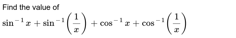 Find the value of `sin^(-1)x+sin^(-1)(1/x)+cos^(-1)x+cos^(-1)(1/x)`