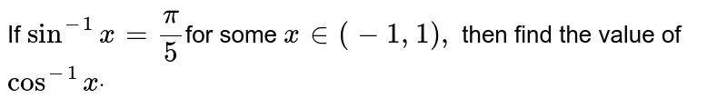 If `sin^(-1)x=pi/5`for some  `x in (-1,1),` then find the value of `cos^(-1)xdot`
