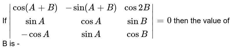 If `|(cos(A+B),-sin(A+B),cos2B),(sinA,cosA, sinB),(-cosA, sinA, cosB)|=0` then the value of B is -