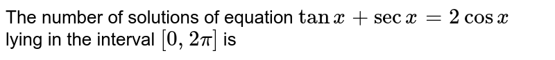 The number of solutions of equation `tanx+secx=2cosx` <br>lying in the interval `[0, 2pi]` is