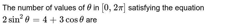 The number of values of `theta` in `[ 0, 2pi]` satisfying the equation `2sin^2theta=4 + 3 costheta` are
