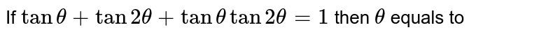 If `tantheta+tan2theta+tanthetatan2theta=1` then `theta` equals to