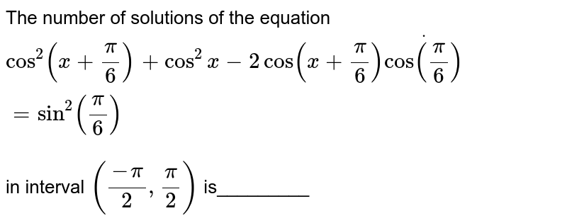 The number of solutions of the equation<br> `cos^2(x+pi/6)+cos^2x-2cos(x+pi/6)dotcos(pi/6)=sin^2(pi/6)`<br> in interval `((-pi)/2,pi/2)` is_________