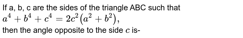 If a, b, c are the sides of the triangle ABC such that `a^(4) +b^(4) +c^(4)=2c^(2) (a^(2)+b^(2)),` <br>then the angle opposite to the side `c` is-