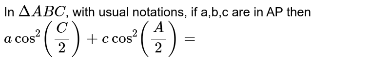 In `DeltaABC`, with usual notations, if a,b,c are in AP then <br>`acos^(2)((C)/(2))+ c cos^(2)((A)/(2))=`
