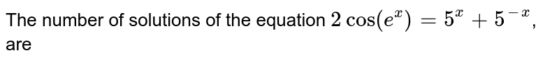 The number of solutions of the equation `2cos(e^x) =5^x +5^(-x)`, are