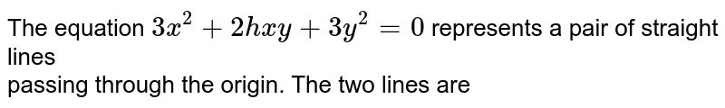 The equation `3x^(2)+2hxy+3y^(2)=0`  represents a pair of straight lines <br> passing through the origin. The two lines are