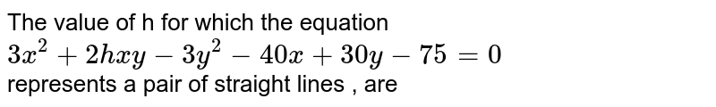 The value of h for which the equation `3x^2+2hxy-3y^2-40x+30y-75=0` <br>represents a pair of straight lines , are