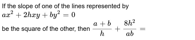 If the slope of one of the lines represented by `ax^(2)+2hxy+by^(2)=0` <br> be the square of the other, then `(a+b)/(h)+(8h^(2))/(ab)=`