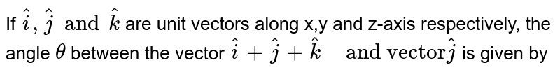 """If `hat(i), hat(j) and hat(k)` are unit vectors along x,y and z-axis respectively, the angle `theta` between the vector `hat(i) + hat(j) + hat(k)"""" """"""""and vector"""" hat(j)` is given by"""