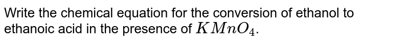Write the chemical equation for the conversion of ethanol to ethanoic acid in the presence of `KMnO_(4)`.