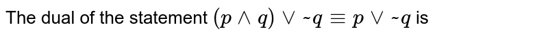 The dual of the statement `(p^^q)vv~q-=pvv~q` is