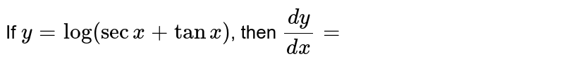 If `y=log(secx+tanx)`, then `dy/dx=`