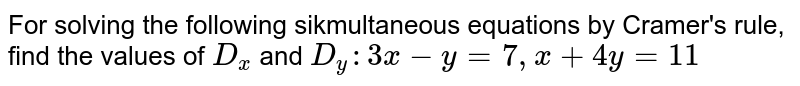 For solving the following sikmultaneous equations by Cramer's rule, find  the values of `D_x` and `D_y : 3x - y = 7, x + 4y = 11`