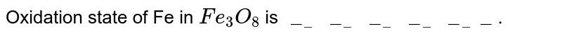 """Oxidation state of Fe in `Fe_(3) O_(8)` is  `""""_________________""""`."""