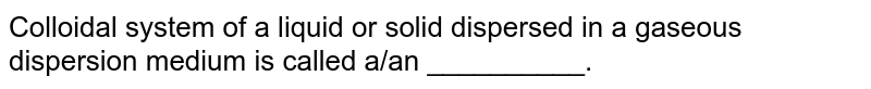 Colloidal system of a liquid or solid dispersed in a gaseous dispersion medium is called a/an __________.
