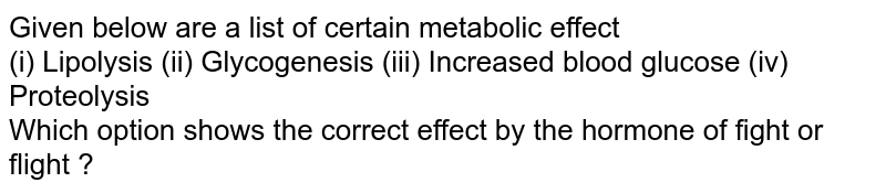 Given below are a list of certain metabolic effect <br> (i) Lipolysis (ii) Glycogenesis (iii) Increased blood glucose (iv) Proteolysis <br> Which option shows the correct effect by the hormone of fight or flight ?