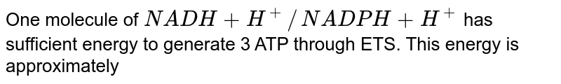 One molecule of `NADH + H^+//NADPH + H^+` has sufficient energy to generate 3 ATP through ETS. This energy is approximately