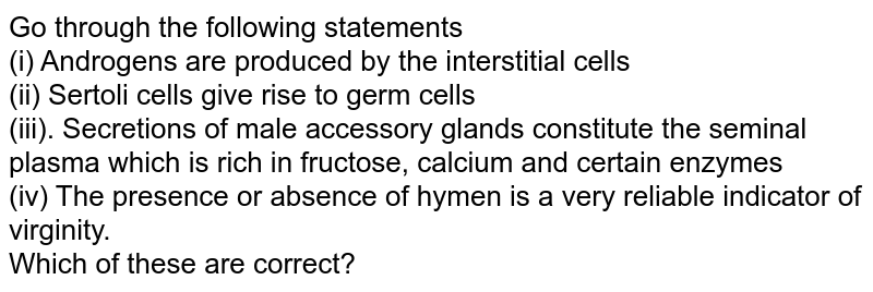 Go through the following statements <br> (i) Androgens are produced by the interstitial cells <br> (ii) Sertoli cells give rise to germ cells <br> (iii). Secretions of male accessory glands constitute the seminal plasma which is rich in fructose, calcium and certain enzymes <br> (iv) The presence or absence of hymen is a very reliable indicator of virginity. <br> Which of these are correct?