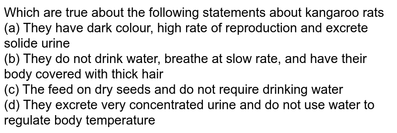 Which are true about the following statements about kangaroo rats <br> (a) They have dark colour, high rate of reproduction and excrete solide urine <br> (b) They do not drink water, breathe at slow rate, and have their body covered with thick hair <br> (c) The feed on dry seeds and do not require drinking water <br> (d) They excrete very concentrated urine and do not use water to regulate body temperature