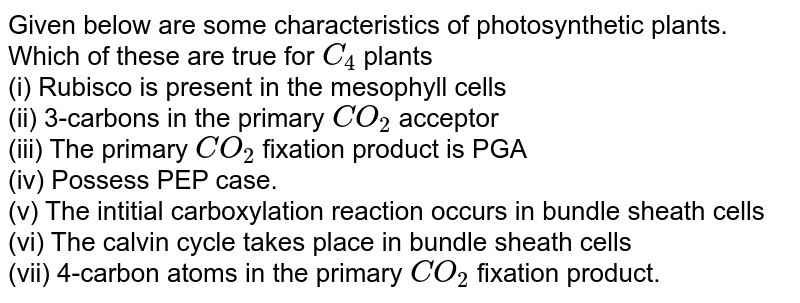Given below are some characteristics of photosynthetic plants. Which of these are true for `C_(4)` plants <br> (i) Rubisco is present in the mesophyll cells<br> (ii) 3-carbons in the primary `CO_(2)` acceptor <br> (iii) The primary `CO_(2)` fixation product is PGA <br> (iv) Possess PEP case. <br> (v) The intitial carboxylation reaction occurs in bundle sheath cells <br> (vi) The calvin cycle takes place in bundle sheath cells <br> (vii) 4-carbon atoms in the primary `CO_(2)` fixation product.