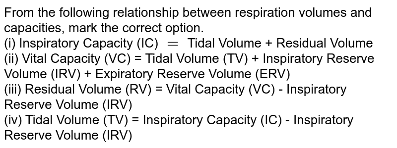 From the following relationship between respiration volumes and capacities, mark the correct option. <br> (i) Inspiratory Capacity (IC) `=` Tidal Volume + Residual Volume <br> (ii) Vital Capacity (VC)  = Tidal Volume (TV) + Inspiratory Reserve Volume (IRV) + Expiratory Reserve Volume (ERV) <br> (iii) Residual Volume (RV) = Vital Capacity (VC) - Inspiratory Reserve Volume (IRV) <br> (iv) Tidal Volume (TV) = Inspiratory Capacity (IC) - Inspiratory Reserve Volume (IRV)