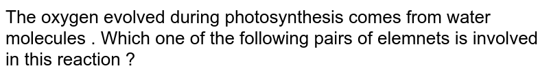 The oxygen evolved during photosynthesis comes from water molecules . Which one of the following pairs of elemnets is involved in this reaction ?