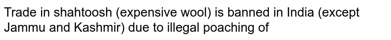 Trade in shahtoosh (expensive wool) is banned in India (except  Jammu and Kashmir) due to  illegal poaching  of