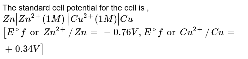 The standard cell potential for the cell is ,`Zn Zn^(2+)(1M)  Cu^(2+)(1M) Cu[E^@ for Zn^(2+)//Zn=-0.76,E^@forCu^(2+)//Cu=+0.34]`