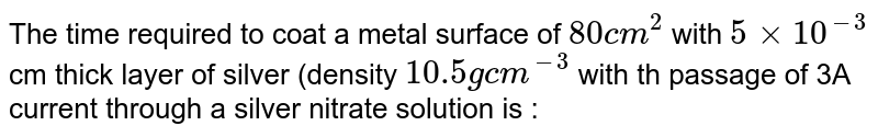 The time required to coat a metal surface of `80 cm^2` with `5xx10^(-3)` cm thick layer of silver (density `10.5 g cm^(-3)` with th passage  of 3A current through a silver nitrate solution is :