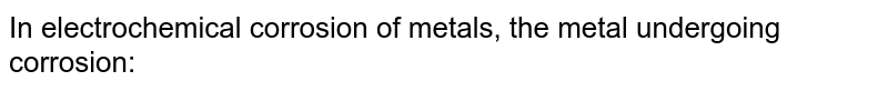 In electrochemical corrosion of metals, the metal undergoing corrosion: