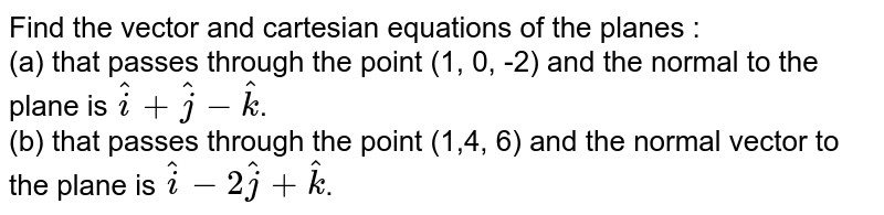 Find the vector and cartesian equations of the planes :  <br>  (a) that passes through the point (1, 0, -2) and the normal to the plane is `hati+hatj-hatk`.  <br>  (b) that passes through the point (1,4, 6) and the normal vector to the plane is `hati-2hatj+hatk`.