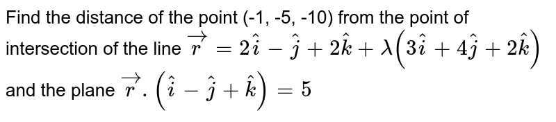 Find the distance of the point (-1, -5, -10) from the point of intersection of the line `vecr=2hati-hatj+2hatk+lambda(3hati+4hatj+2hatk)` and the plane `vecr.(hati-hatj+hatk)=5`