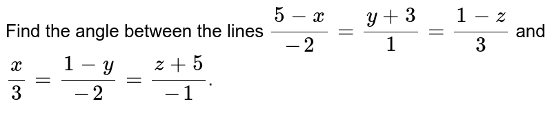 Find the angle between the lines `(5-x)/(-2)=(y+3)/(1)=(1-z)/(3)` and `x/3=(1-y)/(-2)=(z+5)/(-1)`.