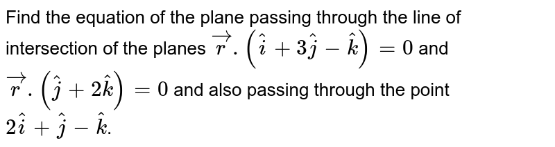Find the equation of the plane passing through the line of intersection of the planes `vecr.(hati+3hatj-hatk)=0` and `vecr.(hatj+2hatk)=0` and also passing through the point `2hati+hatj-hatk`.