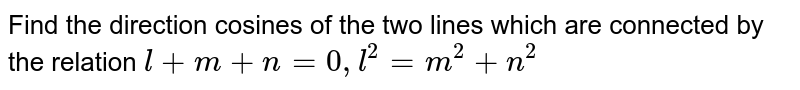 Find the direction cosines of the two lines which are connected by the relation `l+m+n=0,l^2=m^2+n^2`
