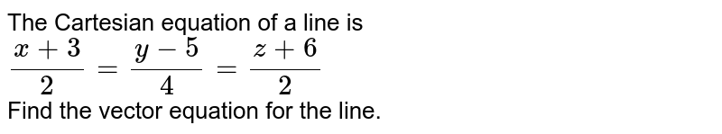 The Cartesian equation of a line is  <br>  `(x+3)/(2)=(y-5)/(4)=(z+6)/(2)`  <br>  Find the vector equation for the line.