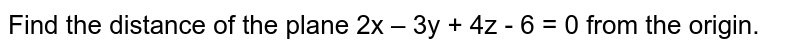 Find the distance of the plane 2x – 3y + 4z - 6 = 0 from the origin.