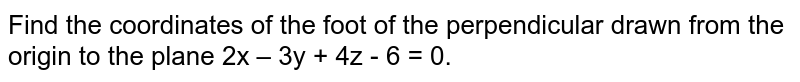 Find the coordinates of the foot of the perpendicular drawn from the origin to the plane 2x – 3y + 4z - 6 = 0.