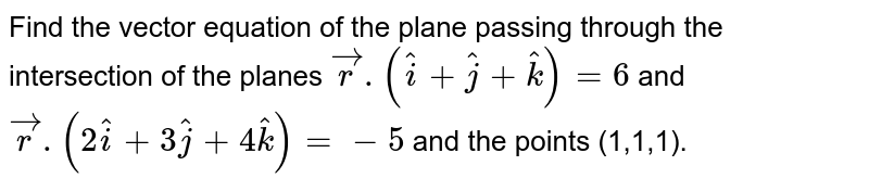 Find the vector equation of the plane passing through the intersection of the planes `vecr.(hati+hatj+hatk)=6` and `vecr.(2hati+3hatj+4hatk)=-5` and the points (1,1,1).