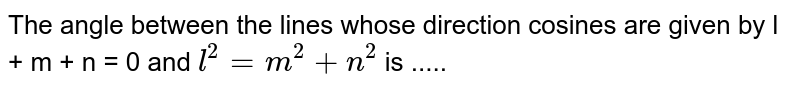 The angle  between the lines whose direction cosines are given by l + m + n = 0 and `l^2 = m^2 + n^2` is .....