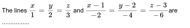 The lines `x/1 = y/2 = z/3` and `(x-1)/(-2) = (y-2)/(-4) = (z-3)/(-6)`are ................