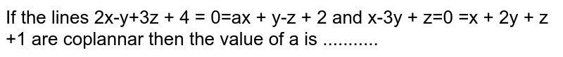 If the lines 2x-y+3x + 4 = 0 ax + y-z + 2 and x-3y + z=0 x + 2y + z +1 are coplannar then the value of a is ...........